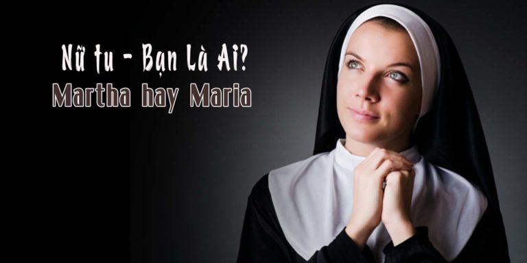 Nữ Tu, Bạn Là Ai? Martha hay Maria ?