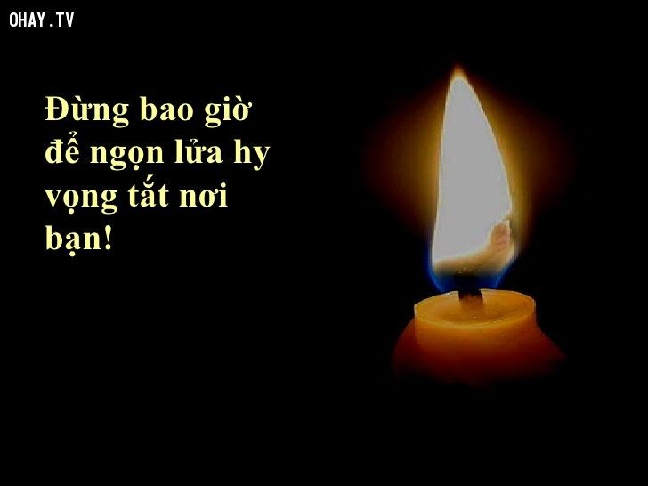 Đừng bao giờ để ngọn lửa huy vọng tắt nơi bạn